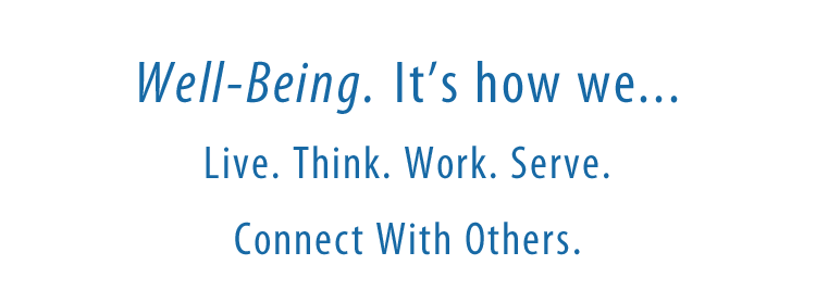 Well-Being. It's how we... Live. Think. Work. Serve. Connect with Others.